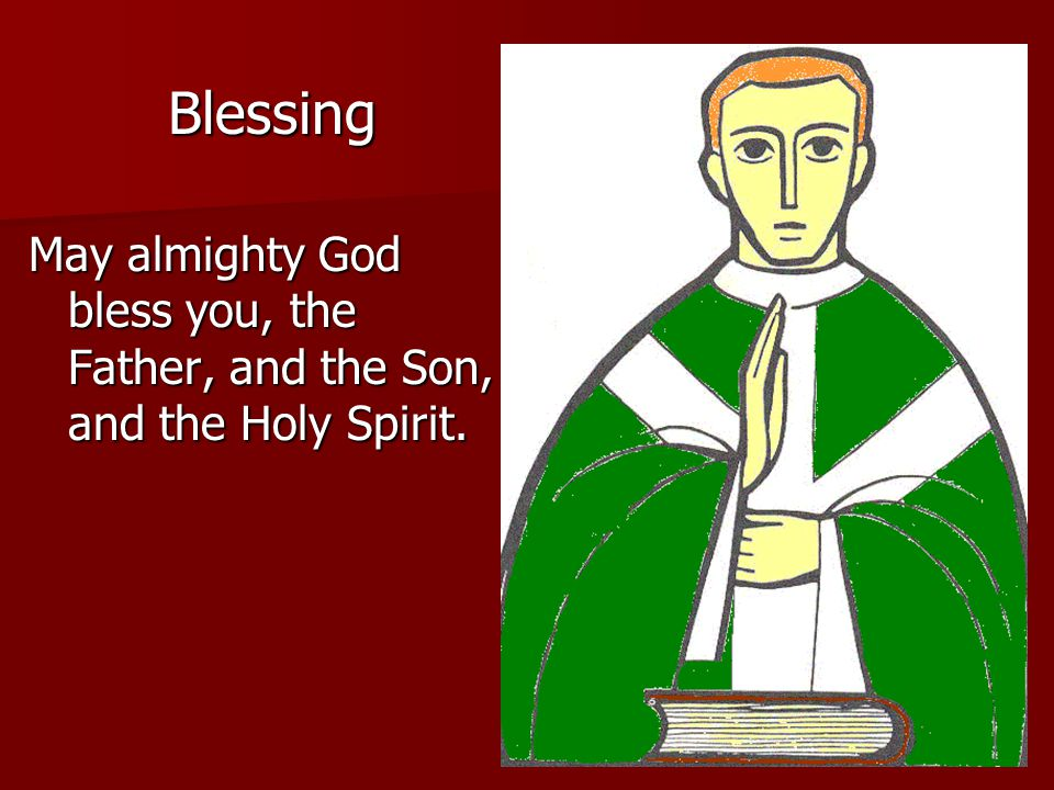 Blessing May almighty God bless you, the Father, and the Son, and the Holy Spirit.
