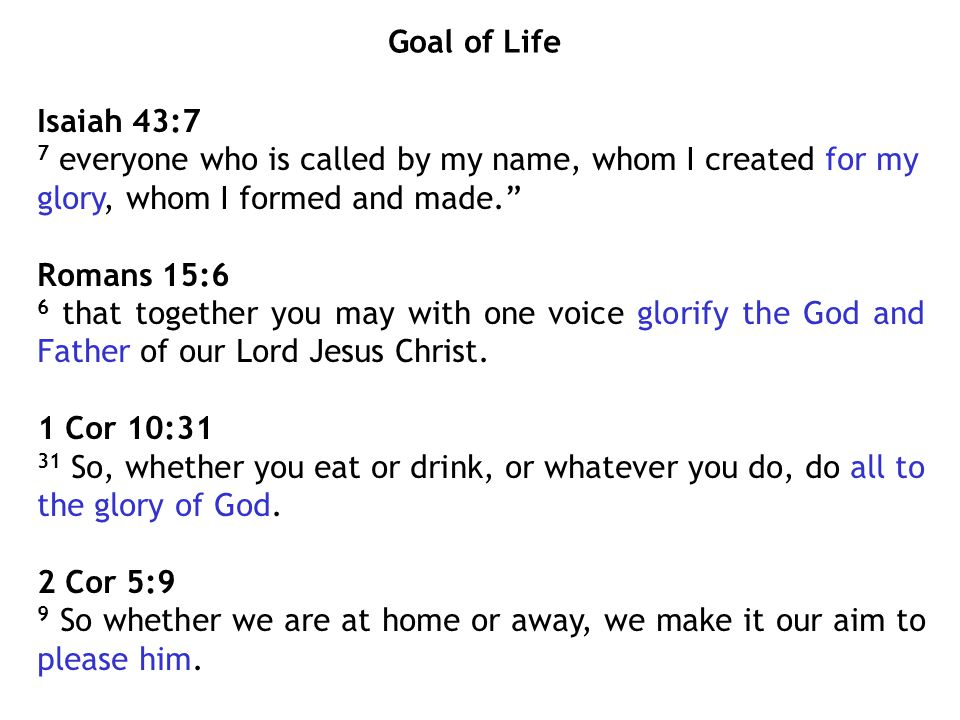 Goal of Life Isaiah 43:7 7 everyone who is called by my name, whom I created for my glory, whom I formed and made. Romans 15:6 6 that together you may with one voice glorify the God and Father of our Lord Jesus Christ.