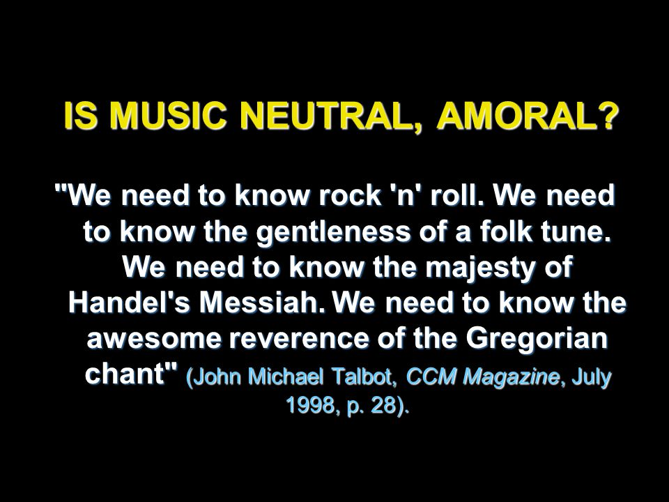 IS MUSIC NEUTRAL, AMORAL. We need to know rock n roll.