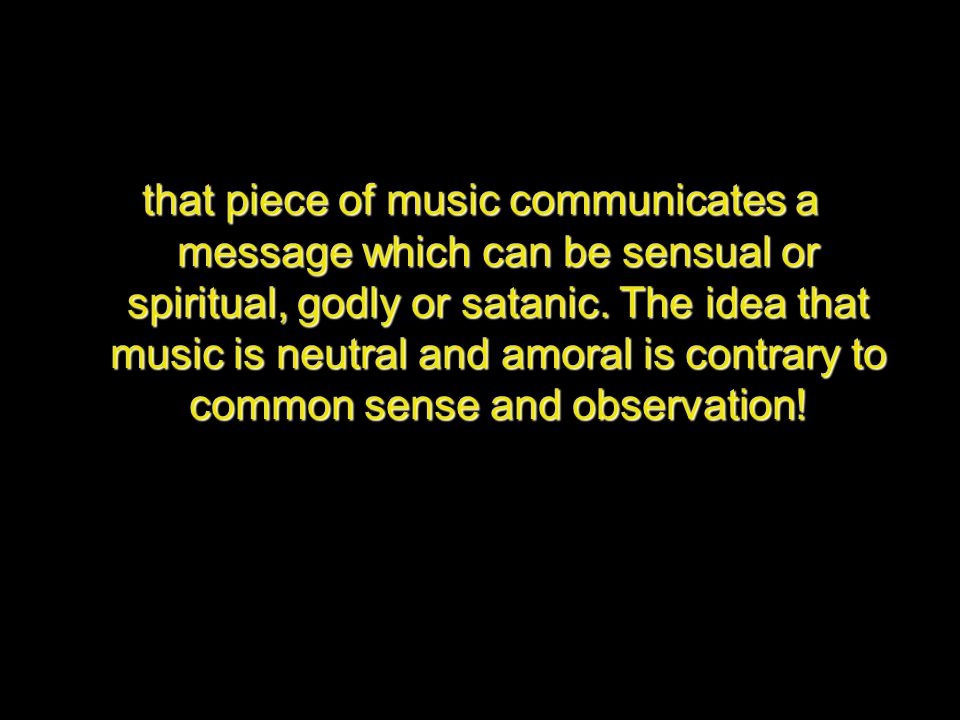 that piece of music communicates a message which can be sensual or spiritual, godly or satanic. The idea that music is neutral and amoral is contrary