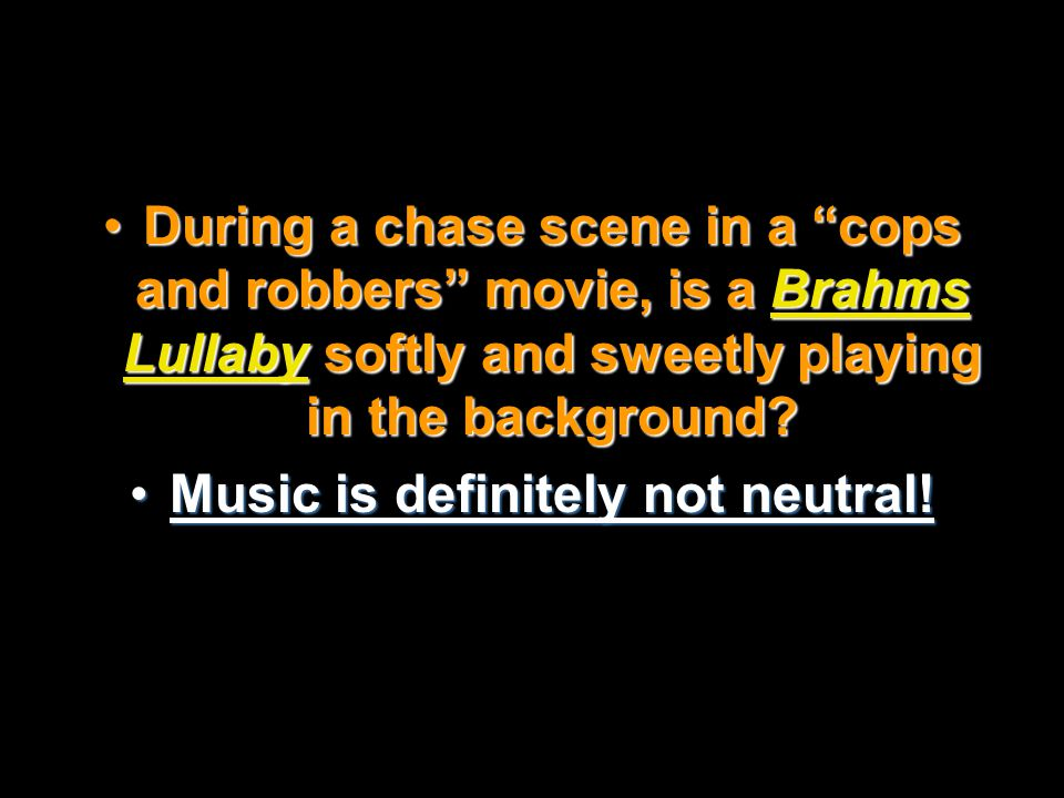 "During a chase scene in a ""cops and robbers"" movie, is a Brahms Lullaby softly and sweetly playing in the background?During a chase scene in a ""cops a"