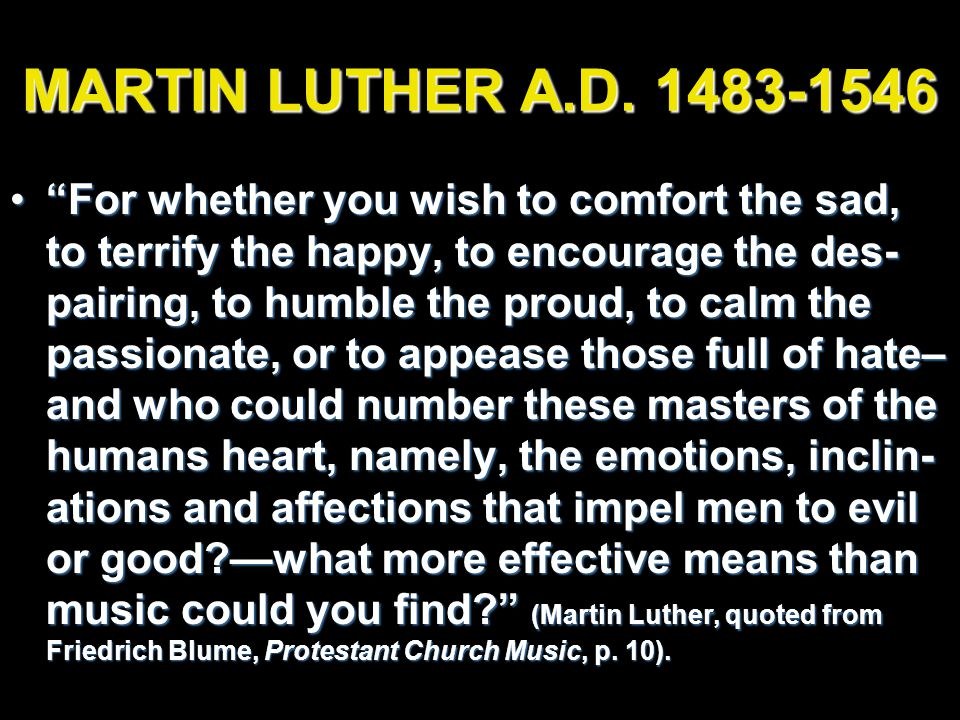 "MARTIN LUTHER A.D. 1483-1546 ""For whether you wish to comfort the sad, to terrify the happy, to encourage the des- pairing, to humble the proud, to ca"