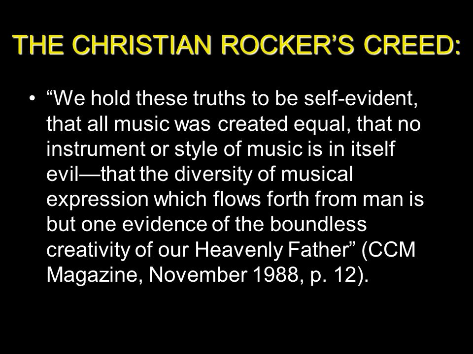 THE CHRISTIAN ROCKER'S CREED: We hold these truths to be self-evident, that all music was created equal, that no instrument or style of music is in itself evil—that the diversity of musical expression which flows forth from man is but one evidence of the boundless creativity of our Heavenly Father (CCM Magazine, November 1988, p.