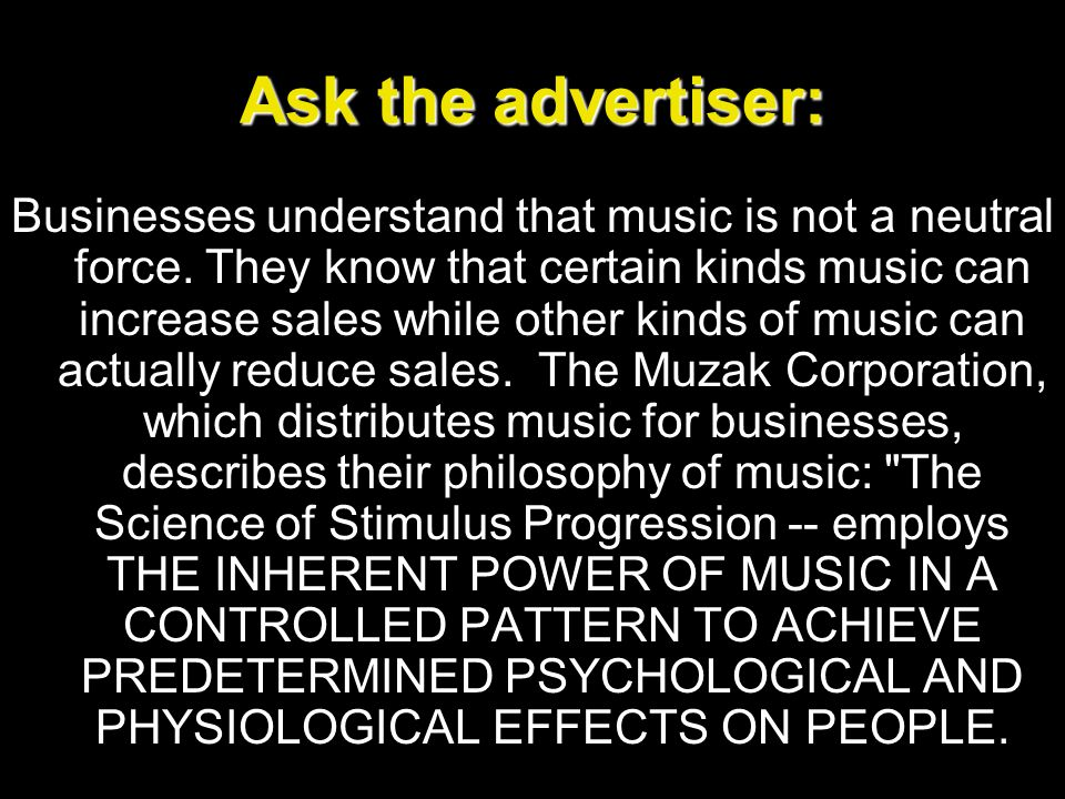 Ask the advertiser: Businesses understand that music is not a neutral force. They know that certain kinds music can increase sales while other kinds o