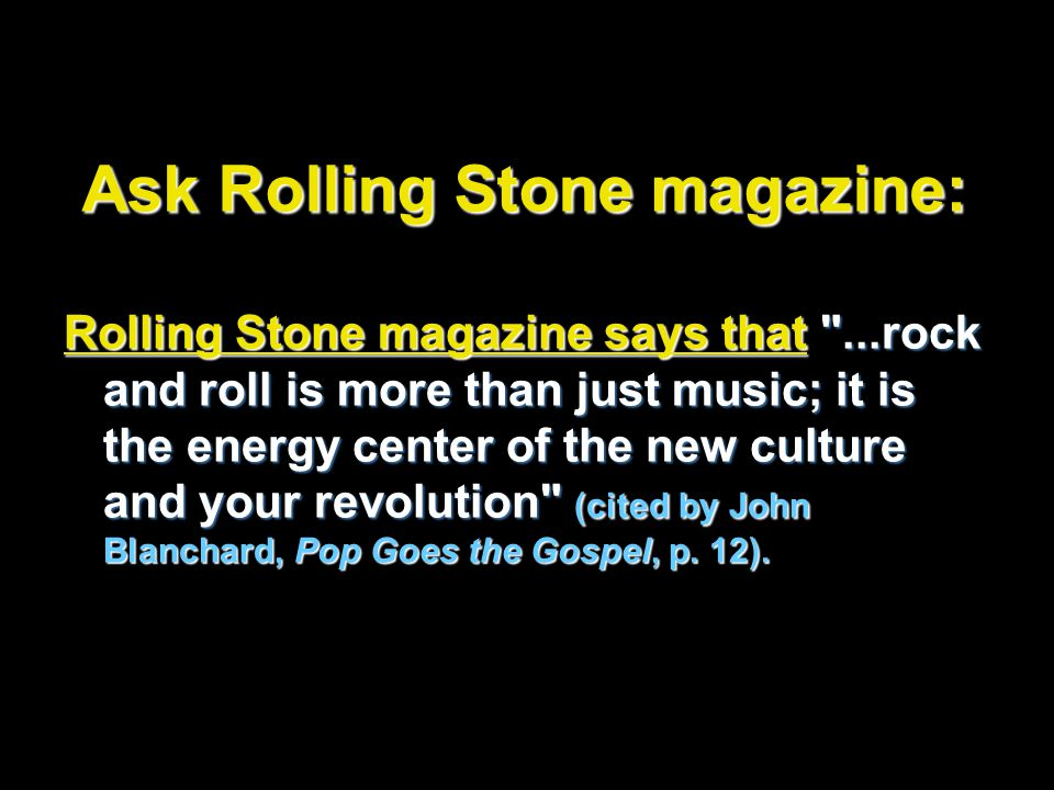 Ask Rolling Stone magazine: Rolling Stone magazine says that ...rock and roll is more than just music; it is the energy center of the new culture and your revolution (cited by John Blanchard, Pop Goes the Gospel, p.