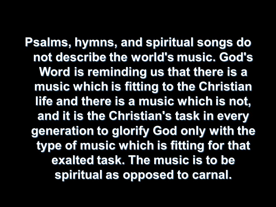 Psalms, hymns, and spiritual songs do not describe the world s music.