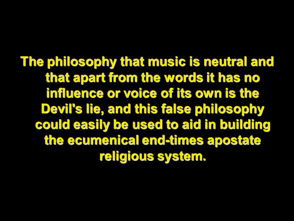 The philosophy that music is neutral and that apart from the words it has no influence or voice of its own is the Devil s lie, and this false philosophy could easily be used to aid in building the ecumenical end-times apostate religious system.