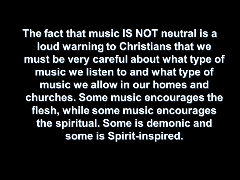 The fact that music IS NOT neutral is a loud warning to Christians that we must be very careful about what type of music we listen to and what type of