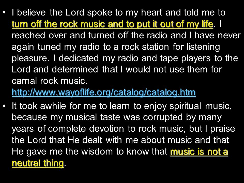turn off the rock music and to put it out of my life http://www.wayoflife.org/catalog/catalog.htmI believe the Lord spoke to my heart and told me to t