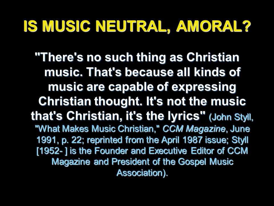 IS MUSIC NEUTRAL, AMORAL. There s no such thing as Christian music.