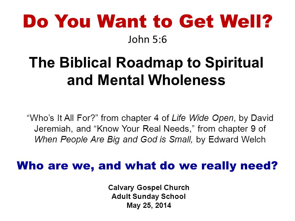 """Do You Want to Get Well? John 5:6 The Biblical Roadmap to Spiritual and Mental Wholeness Calvary Gospel Church Adult Sunday School May 25, 2014 """"Who's"""