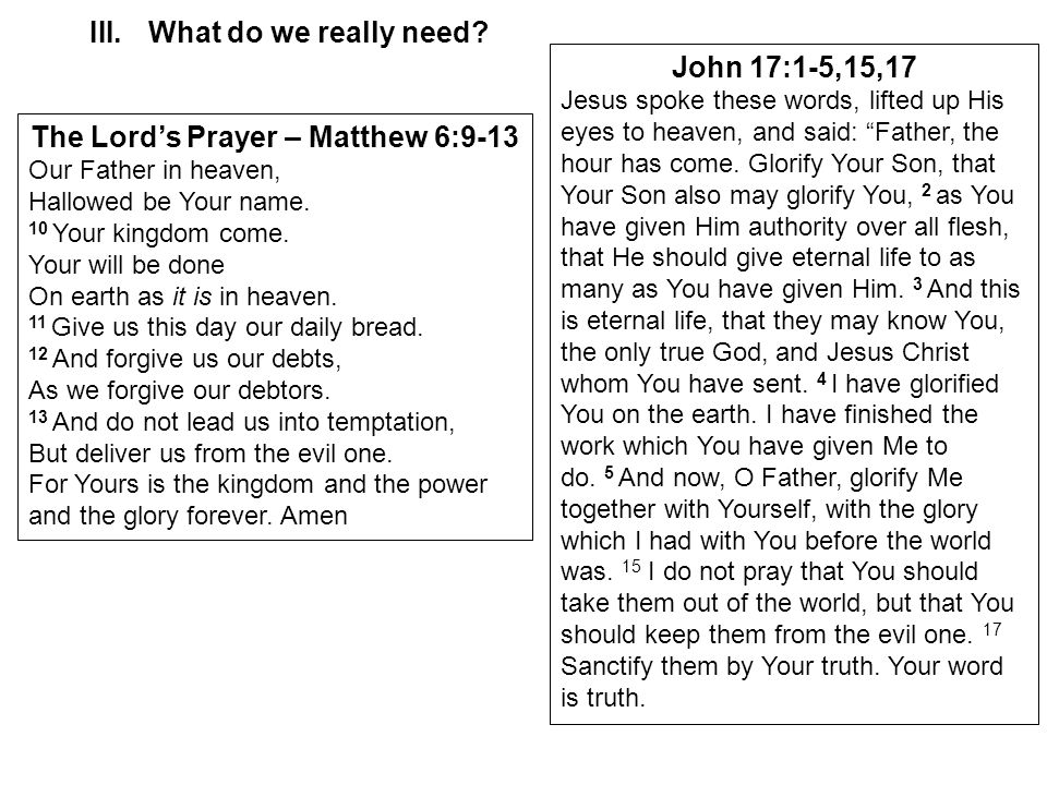 III.What do we really need? The Lord's Prayer – Matthew 6:9-13 Our Father in heaven, Hallowed be Your name. 10 Your kingdom come. Your will be done On