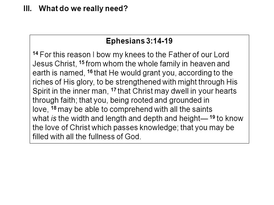 III.What do we really need? Ephesians 3:14-19 14 For this reason I bow my knees to the Father of our Lord Jesus Christ, 15 from whom the whole family