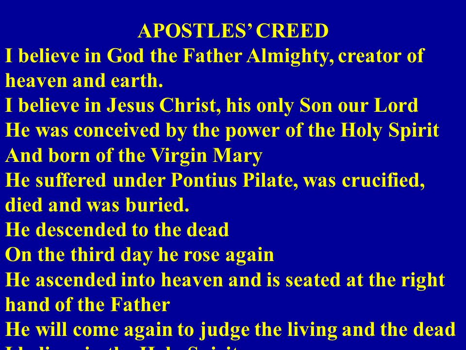 APOSTLES' CREED I believe in God the Father Almighty, creator of heaven and earth.