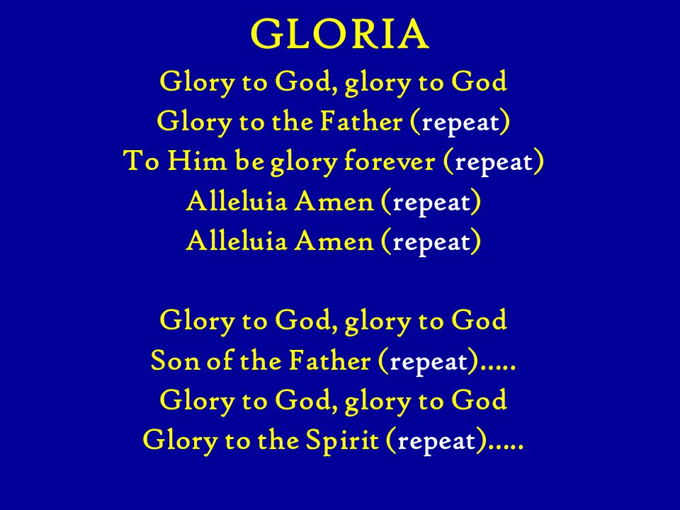 GLORIA Glory to God, glory to God Glory to the Father (repeat) To Him be glory forever (repeat) Alleluia Amen (repeat) Glory to God, glory to God Son of the Father (repeat)…..
