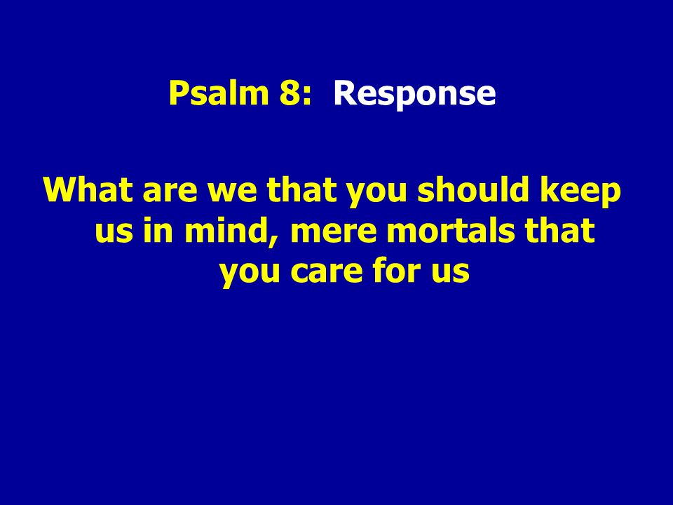 Psalm 8: Response What are we that you should keep us in mind, mere mortals that you care for us