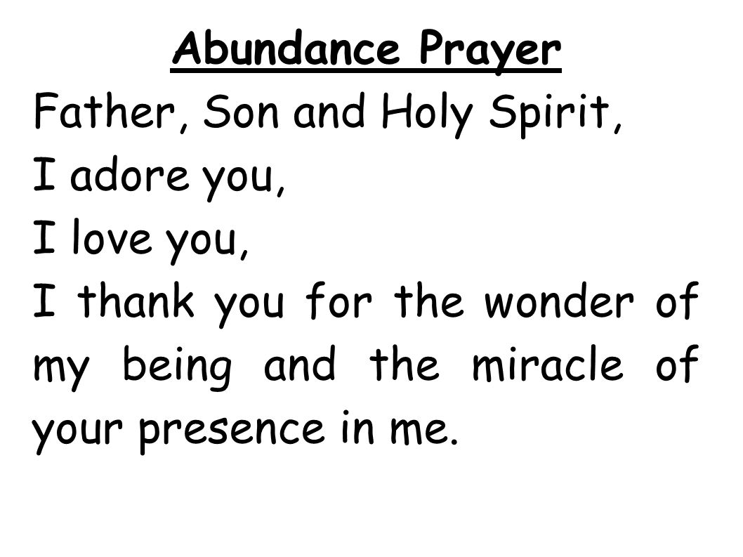 Abundance Prayer Father, Son and Holy Spirit, I adore you, I love you, I thank you for the wonder of my being and the miracle of your presence in me.