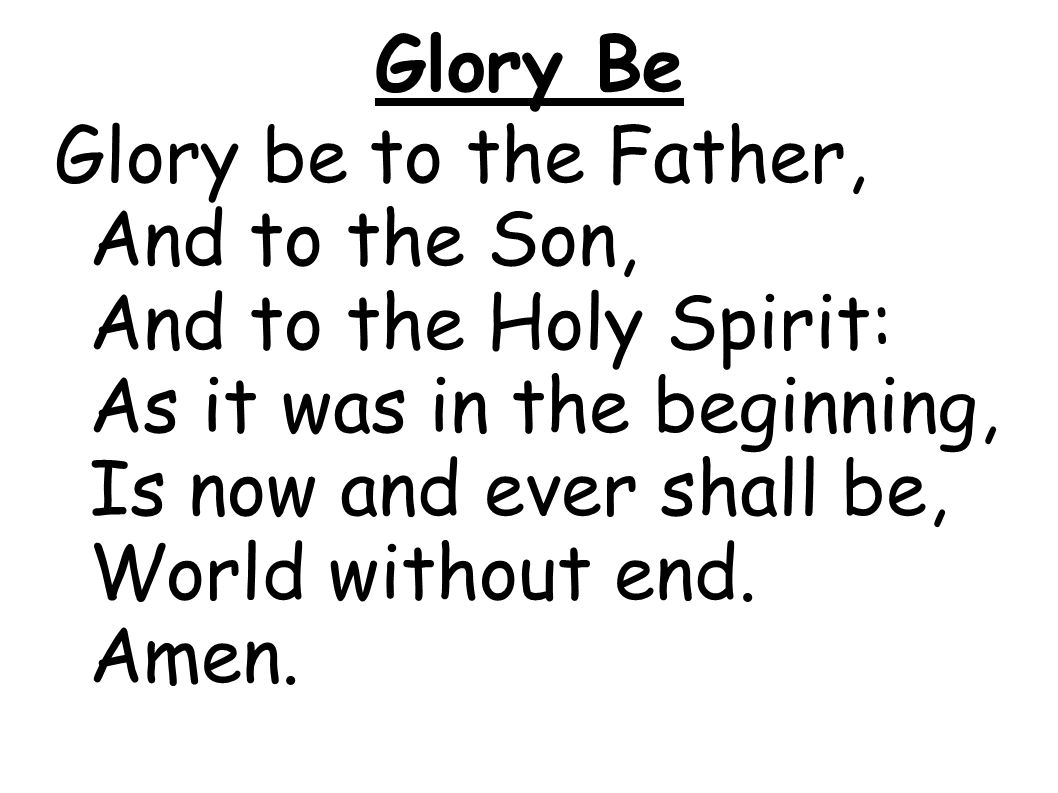 Glory Be Glory be to the Father, And to the Son, And to the Holy Spirit: As it was in the beginning, Is now and ever shall be, World without end. Amen