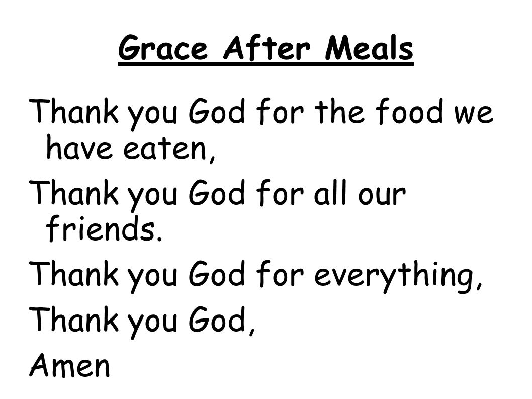 Grace After Meals Thank you God for the food we have eaten, Thank you God for all our friends. Thank you God for everything, Thank you God, Amen