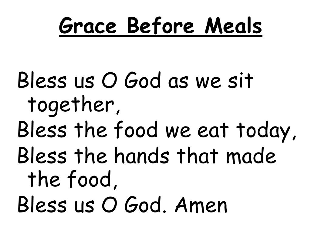 Grace Before Meals Bless us O God as we sit together, Bless the food we eat today, Bless the hands that made the food, Bless us O God. Amen