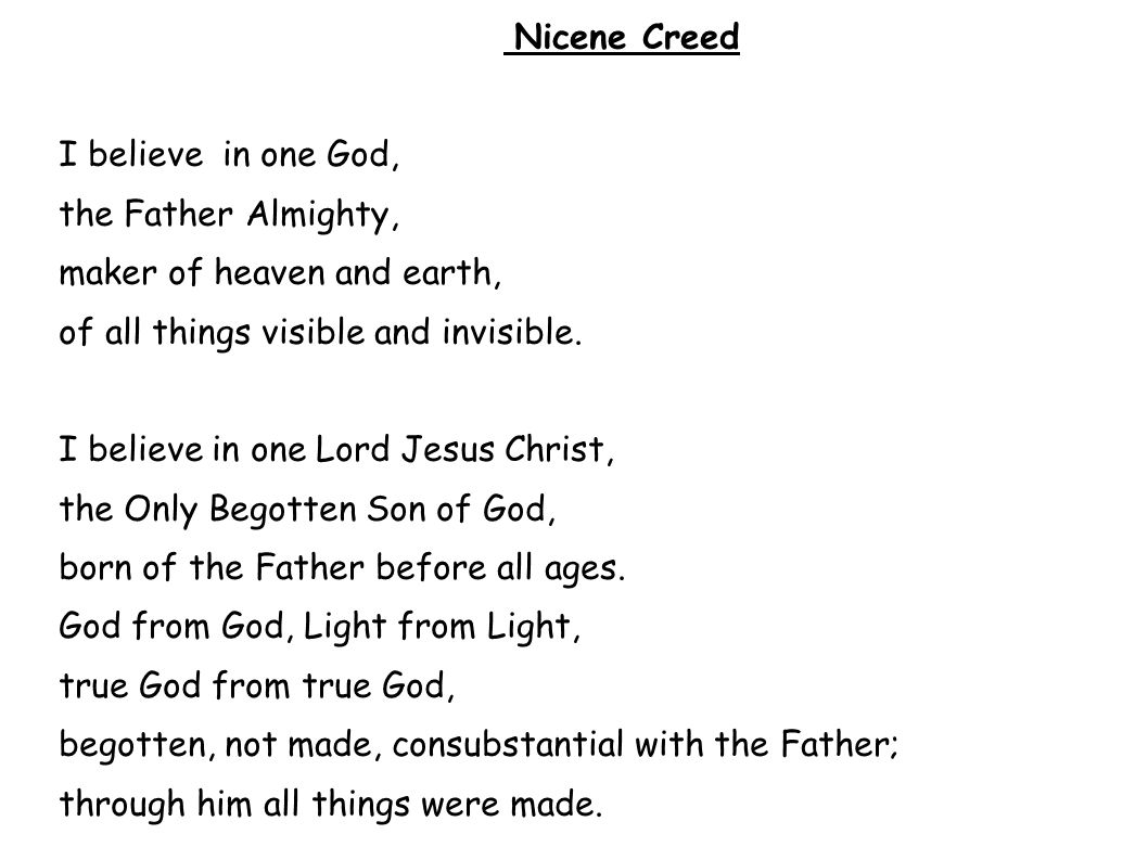 Nicene Creed I believe in one God, the Father Almighty, maker of heaven and earth, of all things visible and invisible. I believe in one Lord Jesus Ch