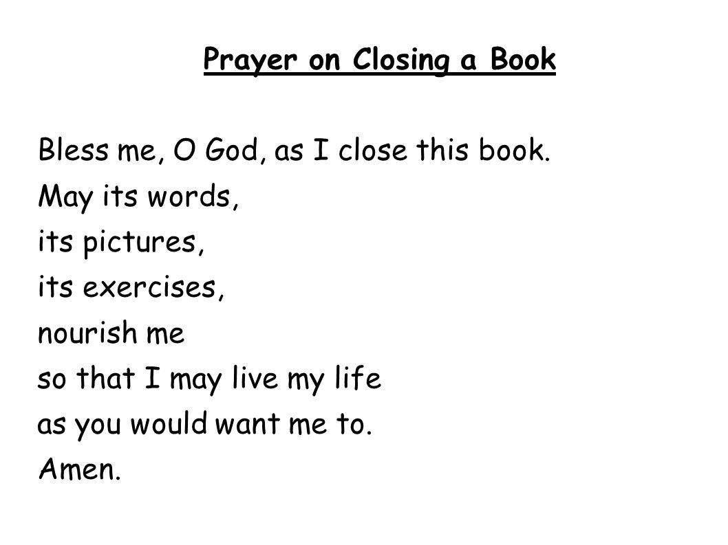 Prayer on Closing a Book Bless me, O God, as I close this book. May its words, its pictures, its exercises, nourish me so that I may live my life as y