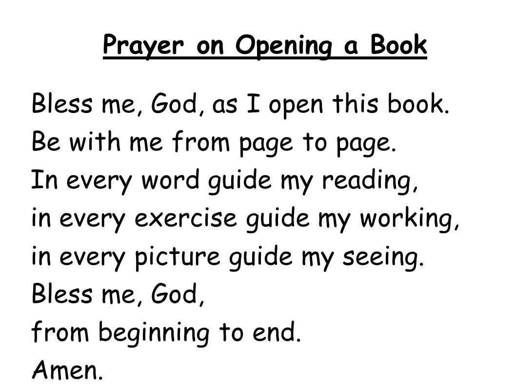 Prayer on Opening a Book Bless me, God, as I open this book. Be with me from page to page. In every word guide my reading, in every exercise guide my