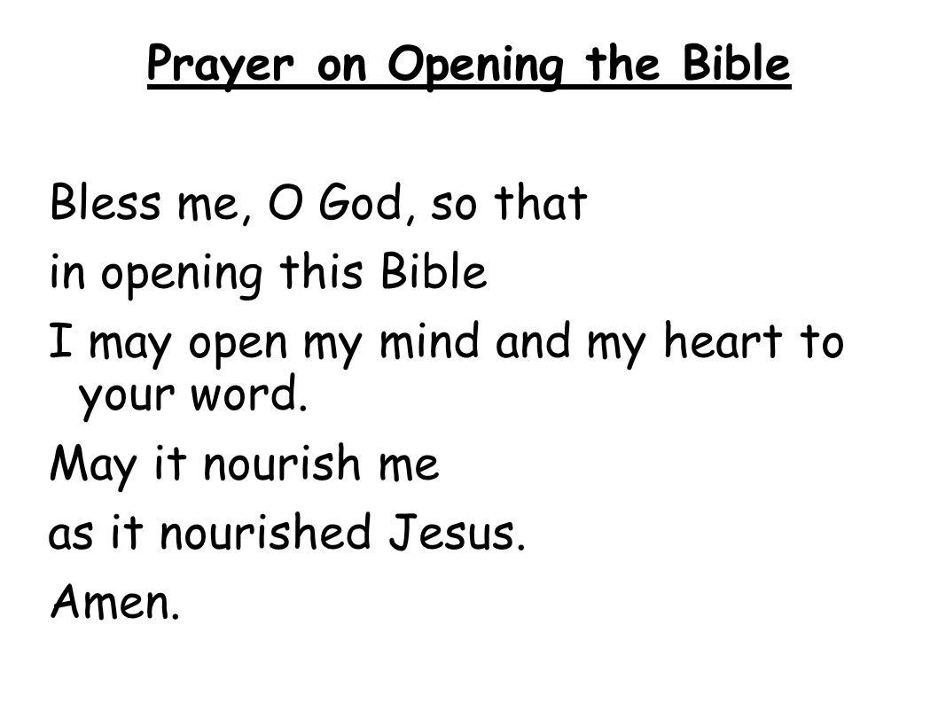 Prayer on Opening the Bible Bless me, O God, so that in opening this Bible I may open my mind and my heart to your word. May it nourish me as it nouri