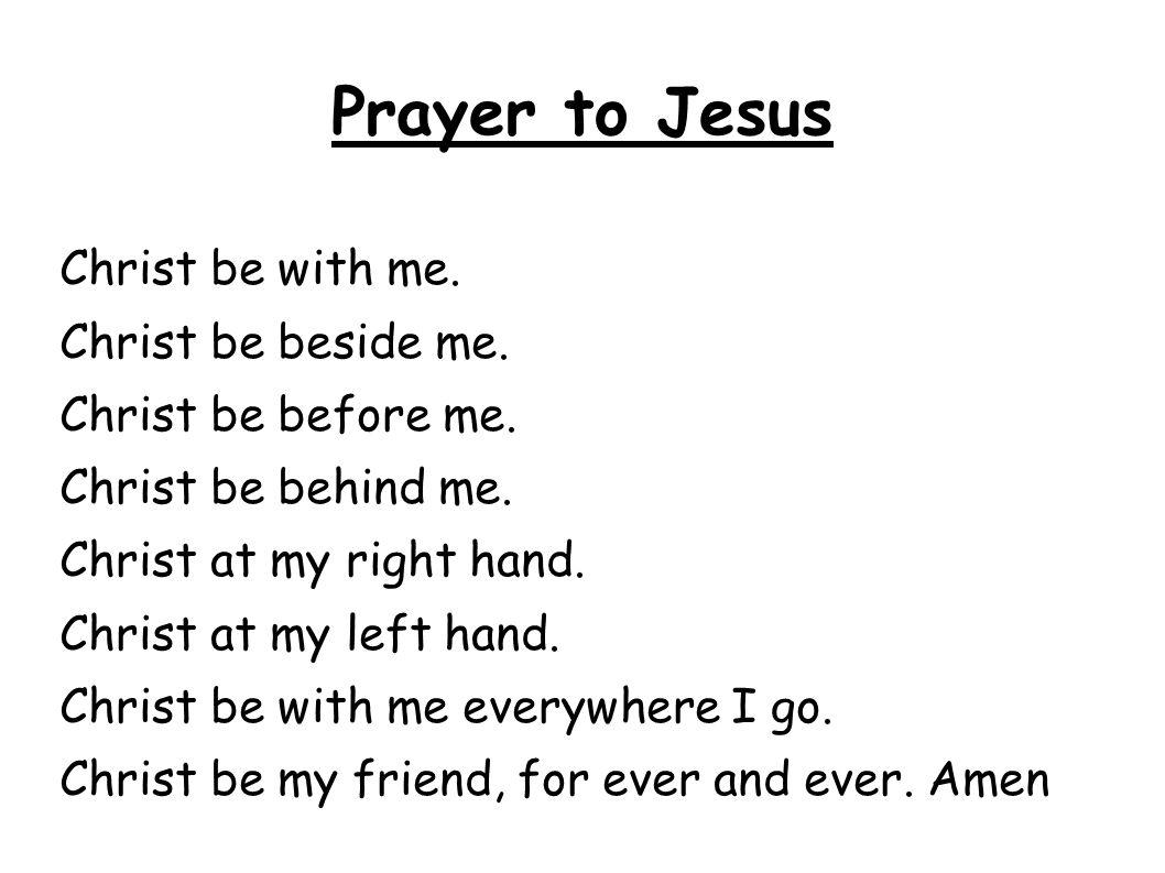 Prayer to Jesus Christ be with me. Christ be beside me. Christ be before me. Christ be behind me. Christ at my right hand. Christ at my left hand. Chr