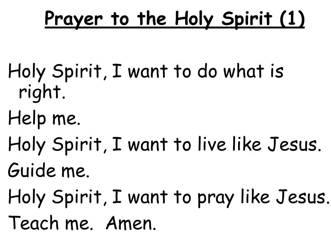 Prayer to the Holy Spirit (1) Holy Spirit, I want to do what is right. Help me. Holy Spirit, I want to live like Jesus. Guide me. Holy Spirit, I want