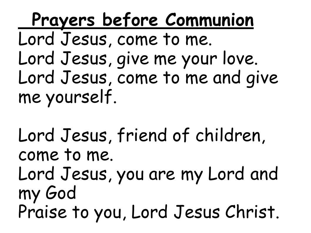 Prayers before Communion Lord Jesus, come to me. Lord Jesus, give me your love. Lord Jesus, come to me and give me yourself. Lord Jesus, friend of chi