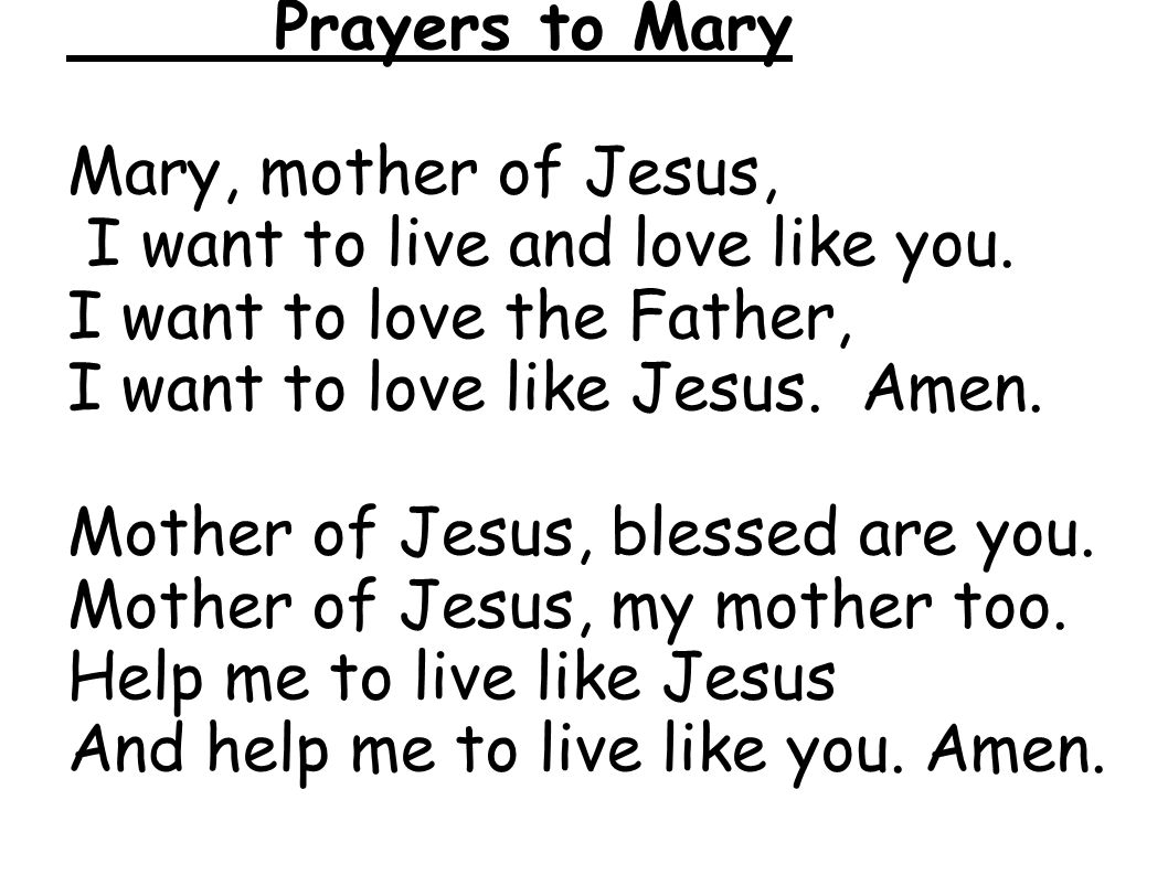 Prayers to Mary Mary, mother of Jesus, I want to live and love like you. I want to love the Father, I want to love like Jesus. Amen. Mother of Jesus,