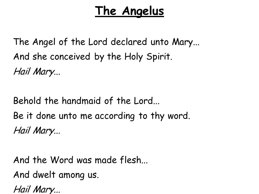 The Angelus The Angel of the Lord declared unto Mary... And she conceived by the Holy Spirit. Hail Mary... Behold the handmaid of the Lord... Be it do