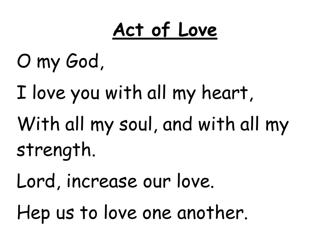 Act of Love O my God, I love you with all my heart, With all my soul, and with all my strength. Lord, increase our love. Hep us to love one another.