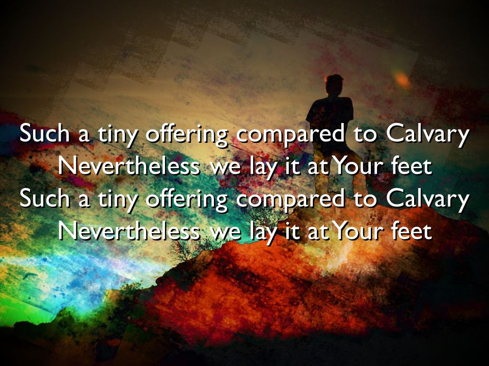 Such a tiny offering compared to Calvary Nevertheless we lay it at Your feet Such a tiny offering compared to Calvary Nevertheless we lay it at Your f
