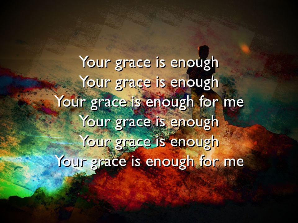 Your grace is enough Your grace is enough for me Your grace is enough Your grace is enough for me Your grace is enough Your grace is enough for me You