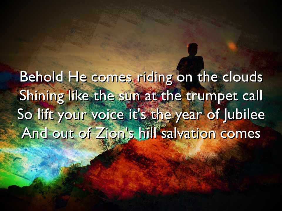 Behold He comes riding on the clouds Shining like the sun at the trumpet call So lift your voice it's the year of Jubilee And out of Zion's hill salva