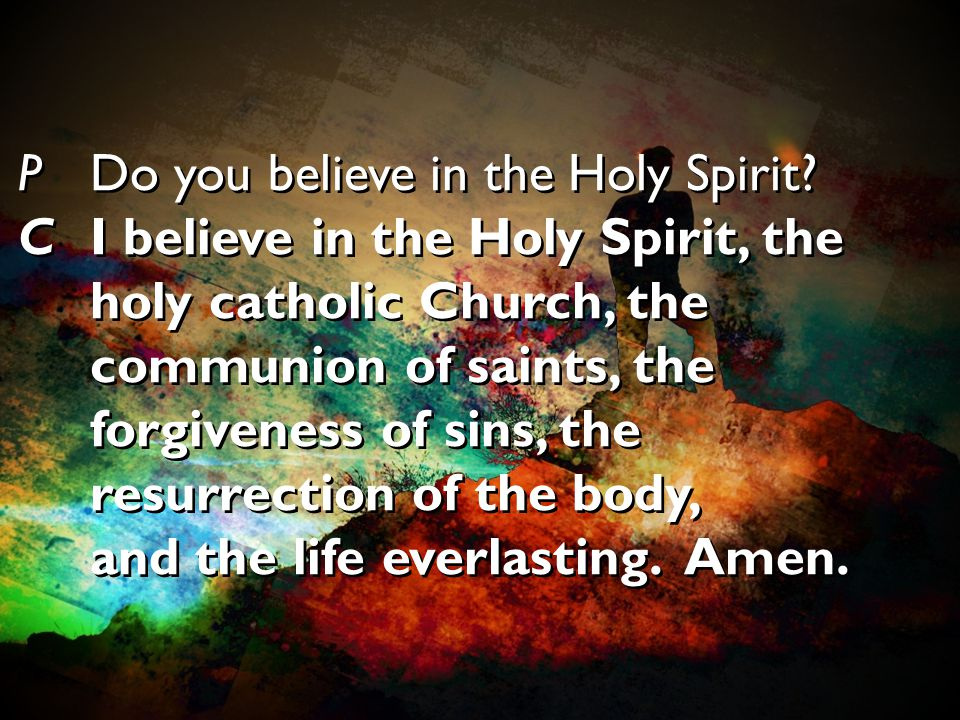 PDo you believe in the Holy Spirit? CI believe in the Holy Spirit, the holy catholic Church, the communion of saints, the forgiveness of sins, the res