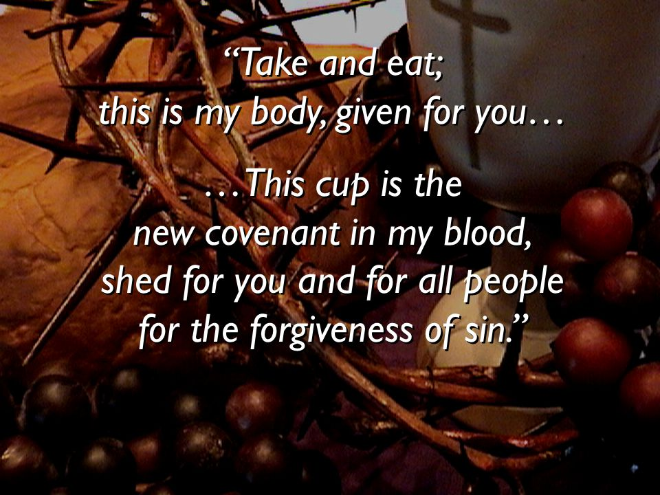 """""""Take and eat; this is my body, given for you… …This cup is the new covenant in my blood, shed for you and for all people for the forgiveness of sin."""""""