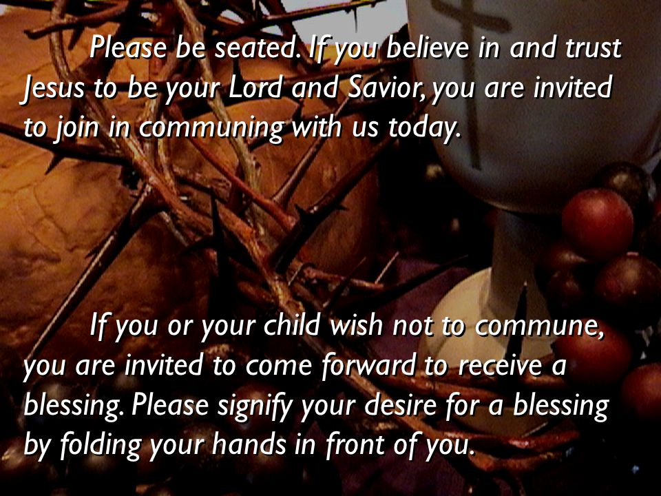 Please be seated. If you believe in and trust Jesus to be your Lord and Savior, you are invited to join in communing with us today. If you or your chi
