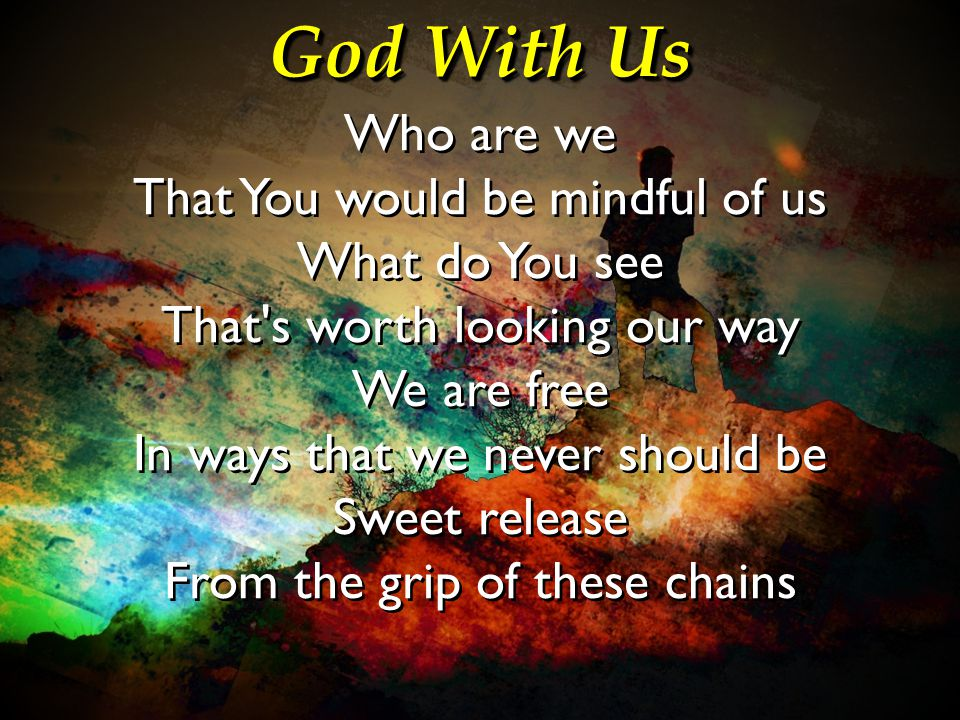 God With Us Who are we That You would be mindful of us What do You see That's worth looking our way We are free In ways that we never should be Sweet