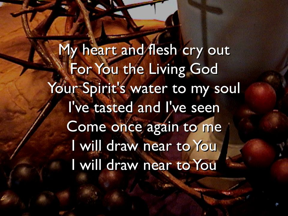 My heart and flesh cry out For You the Living God Your Spirit's water to my soul I've tasted and I've seen Come once again to me I will draw near to Y