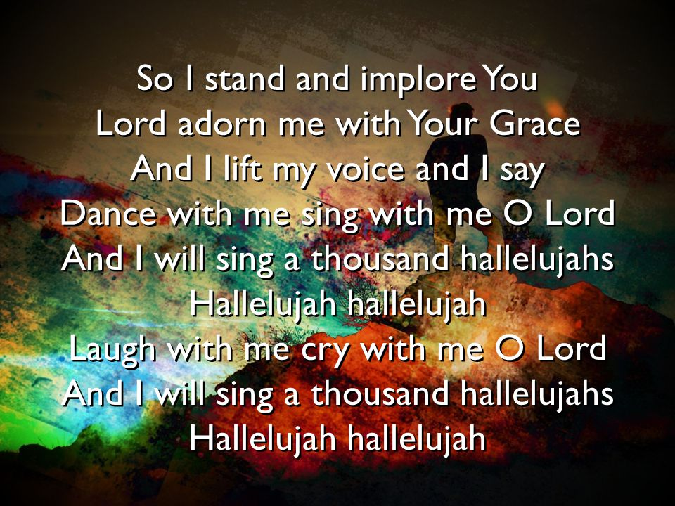 So I stand and implore You Lord adorn me with Your Grace And I lift my voice and I say Dance with me sing with me O Lord And I will sing a thousand ha