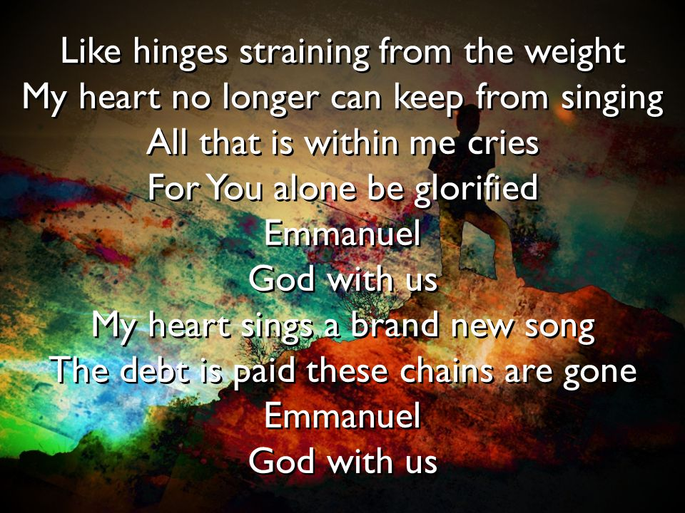 Like hinges straining from the weight My heart no longer can keep from singing All that is within me cries For You alone be glorified Emmanuel God wit