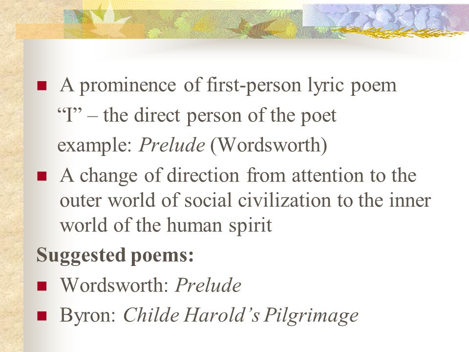 A prominence of first-person lyric poem I – the direct person of the poet example: Prelude (Wordsworth) A change of direction from attention to the outer world of social civilization to the inner world of the human spirit Suggested poems: Wordsworth: Prelude Byron: Childe Harold's Pilgrimage