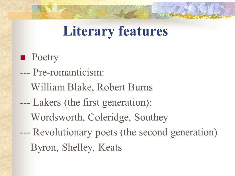 Literary features Poetry --- Pre-romanticism: William Blake, Robert Burns --- Lakers (the first generation): Wordsworth, Coleridge, Southey --- Revolutionary poets (the second generation) Byron, Shelley, Keats