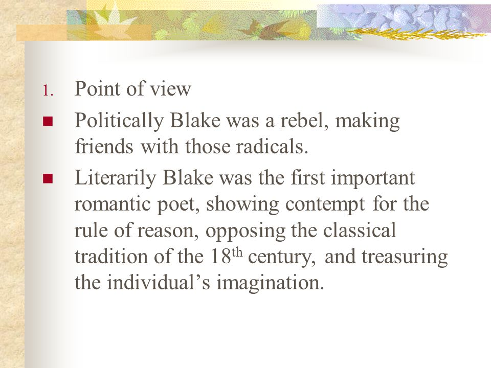 1. Point of view Politically Blake was a rebel, making friends with those radicals. Literarily Blake was the first important romantic poet, showing co