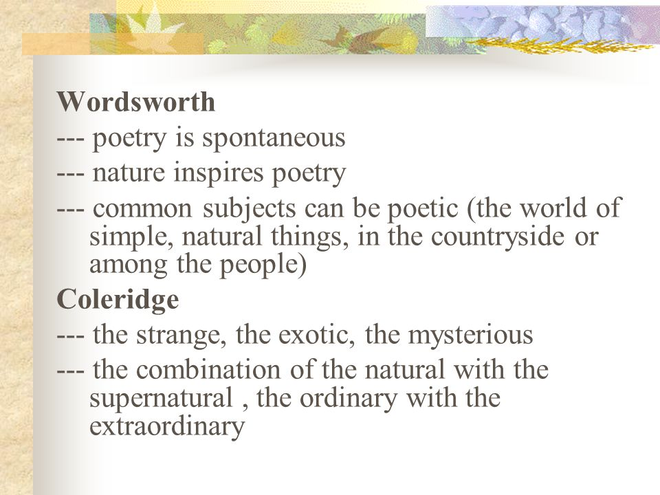 Wordsworth --- poetry is spontaneous --- nature inspires poetry --- common subjects can be poetic (the world of simple, natural things, in the countryside or among the people) Coleridge --- the strange, the exotic, the mysterious --- the combination of the natural with the supernatural, the ordinary with the extraordinary