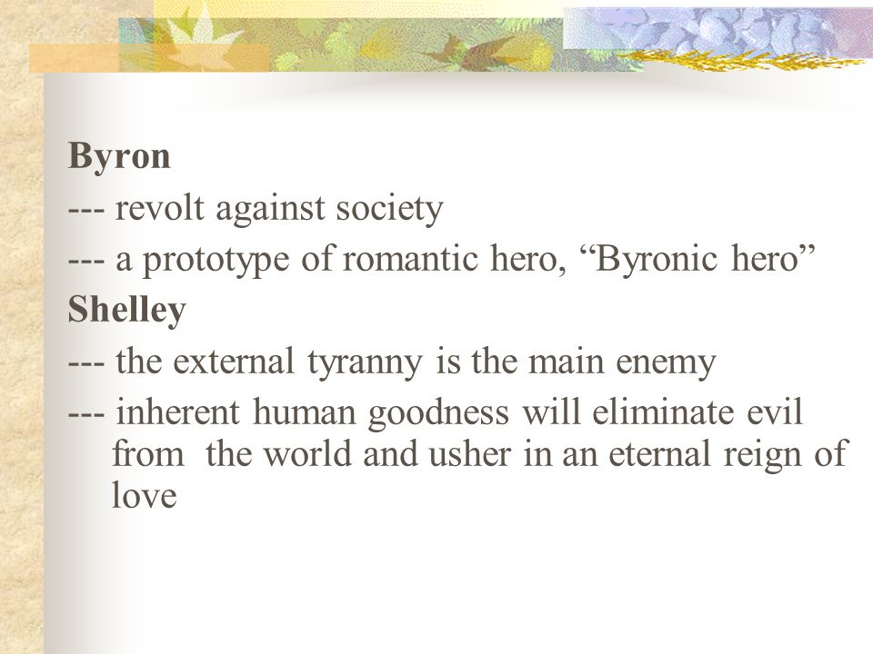 Byron --- revolt against society --- a prototype of romantic hero, Byronic hero Shelley --- the external tyranny is the main enemy --- inherent human goodness will eliminate evil from the world and usher in an eternal reign of love