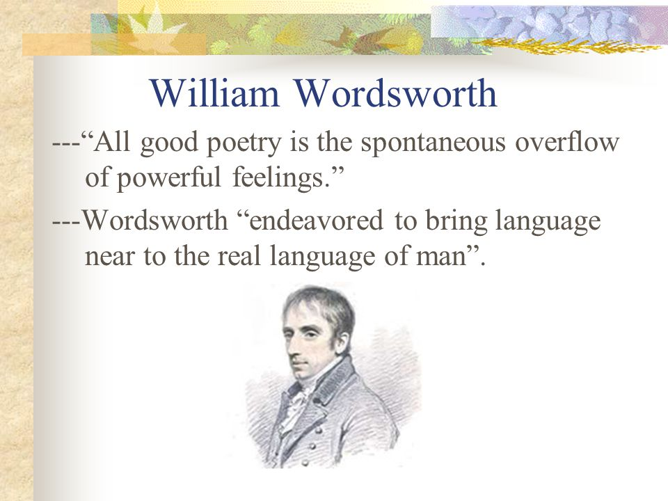 William Wordsworth --- All good poetry is the spontaneous overflow of powerful feelings. ---Wordsworth endeavored to bring language near to the real language of man .